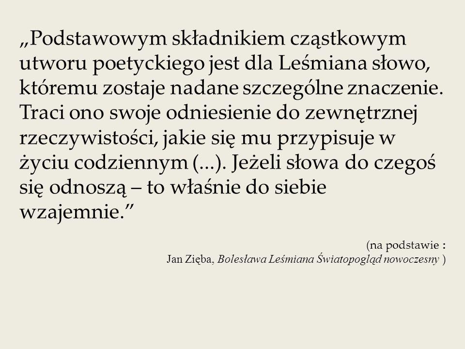 """""""Podstawowym składnikiem cząstkowym utworu poetyckiego jest dla Leśmiana słowo, któremu zostaje nadane szczególne znaczenie."""