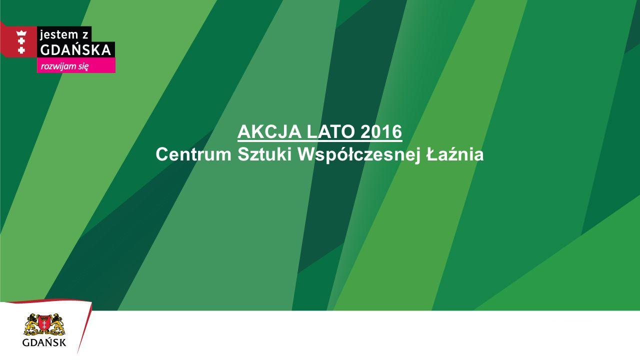 AKCJA LATO 2016 Centrum Sztuki Współczesnej Łaźnia
