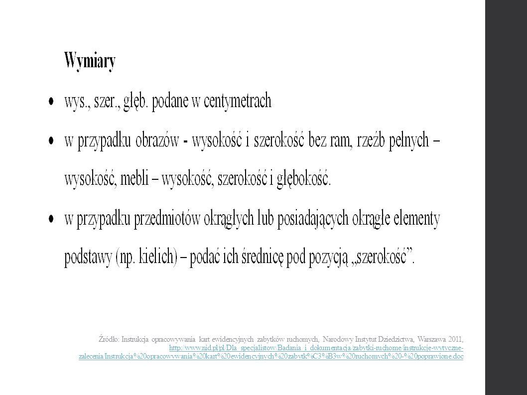 Źródło: Instrukcja opracowywania kart ewidencyjnych zabytków ruchomych, Narodowy Instytut Dziedzictwa, Warszawa 2011, http://www.nid.pl/pl/Dla_specjalistow/Badania_i_dokumentacja/zabytki-ruchome/instrukcje-wytyczne- zalecenia/Instrukcja%20opracowywania%20kart%20ewidencyjnych%20zabytk%C3%B3w%20ruchomych%20-%20poprawione.doc http://www.nid.pl/pl/Dla_specjalistow/Badania_i_dokumentacja/zabytki-ruchome/instrukcje-wytyczne- zalecenia/Instrukcja%20opracowywania%20kart%20ewidencyjnych%20zabytk%C3%B3w%20ruchomych%20-%20poprawione.doc