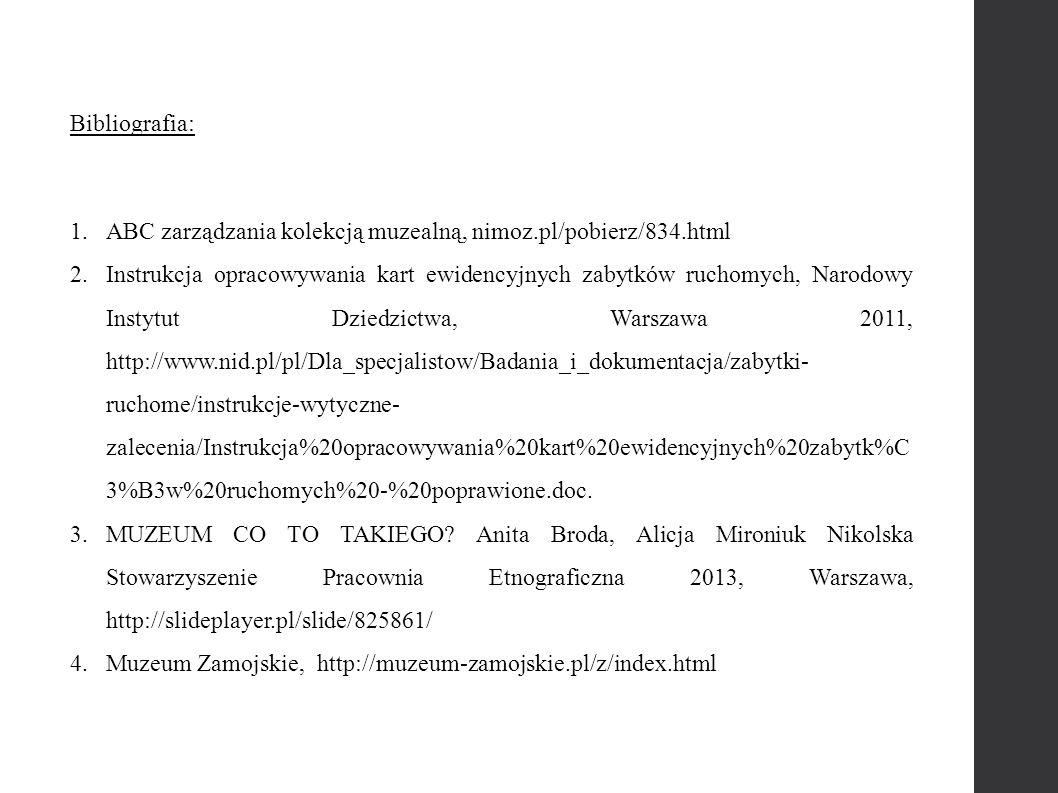 Bibliografia: 1.ABC zarządzania kolekcją muzealną, nimoz.pl/pobierz/834.html 2.Instrukcja opracowywania kart ewidencyjnych zabytków ruchomych, Narodowy Instytut Dziedzictwa, Warszawa 2011, http://www.nid.pl/pl/Dla_specjalistow/Badania_i_dokumentacja/zabytki- ruchome/instrukcje-wytyczne- zalecenia/Instrukcja%20opracowywania%20kart%20ewidencyjnych%20zabytk%C 3%B3w%20ruchomych%20-%20poprawione.doc.