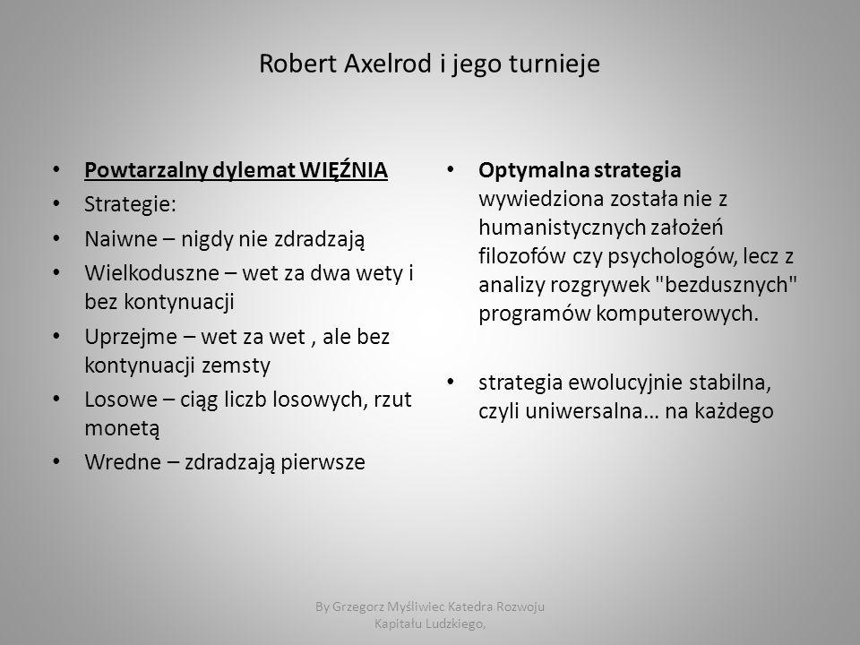 Robert Axelrod i jego turnieje Powtarzalny dylemat WIĘŹNIA Strategie: Naiwne – nigdy nie zdradzają Wielkoduszne – wet za dwa wety i bez kontynuacji Uprzejme – wet za wet, ale bez kontynuacji zemsty Losowe – ciąg liczb losowych, rzut monetą Wredne – zdradzają pierwsze Optymalna strategia wywiedziona została nie z humanistycznych założeń filozofów czy psychologów, lecz z analizy rozgrywek bezdusznych programów komputerowych.