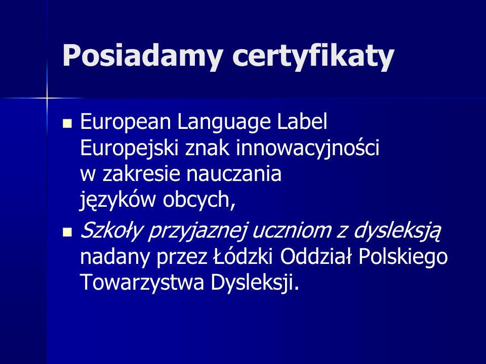 Posiadamy certyfikaty European Language Label Europejski znak innowacyjności w zakresie nauczania języków obcych, Szkoły przyjaznej uczniom z dysleksją nadany przez Łódzki Oddział Polskiego Towarzystwa Dysleksji.