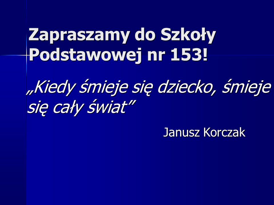 """Zapraszamy do Szkoły Podstawowej nr 153! """"Kiedy śmieje się dziecko, śmieje się cały świat"""" Janusz Korczak"""