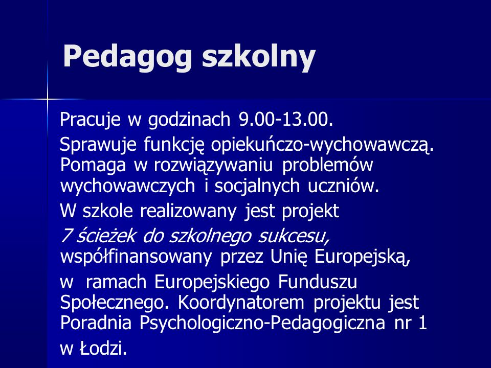 Pedagog szkolny Pracuje w godzinach 9.00-13.00. Sprawuje funkcję opiekuńczo-wychowawczą. Pomaga w rozwiązywaniu problemów wychowawczych i socjalnych u