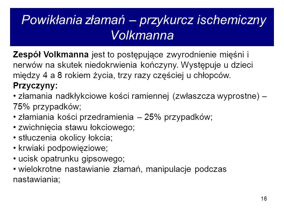 16 Powikłania złamań – przykurcz ischemiczny Volkmanna Zespół Volkmanna jest to postępujące zwyrodnienie mięśni i nerwów na skutek niedokrwienia kończyny.