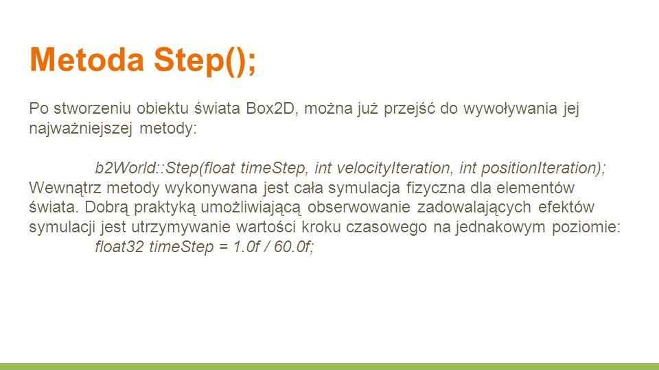 Metoda Step(); Po stworzeniu obiektu świata Box2D, można już przejść do wywoływania jej najważniejszej metody: b2World::Step(float timeStep, int velocityIteration, int positionIteration); Wewnątrz metody wykonywana jest cała symulacja fizyczna dla elementów świata.