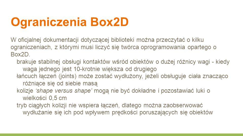 Ograniczenia Box2D W oficjalnej dokumentacji dotyczącej biblioteki można przeczytać o kilku ograniczeniach, z którymi musi liczyć się twórca oprogramowania opartego o Box2D.