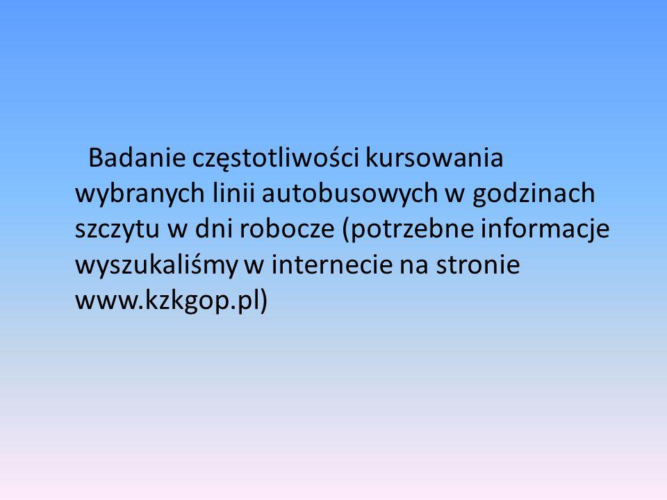 Badanie częstotliwości kursowania wybranych linii autobusowych w godzinach szczytu w dni robocze (potrzebne informacje wyszukaliśmy w internecie na stronie www.kzkgop.pl)