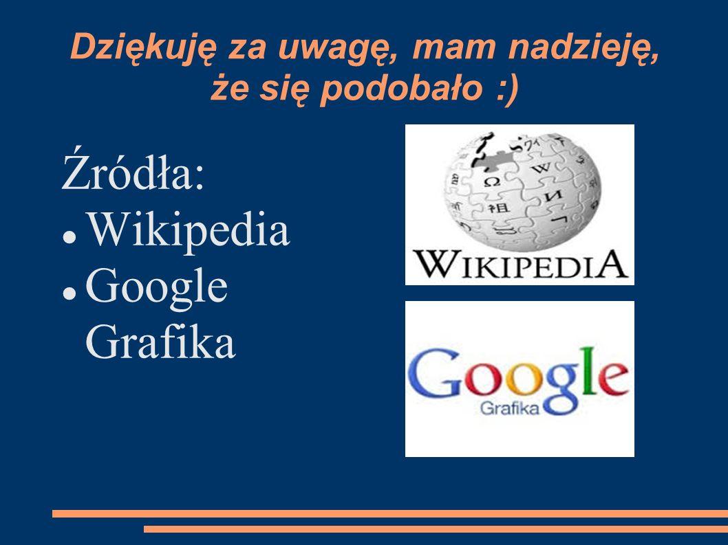 Dziękuję za uwagę, mam nadzieję, że się podobało :) Źródła: Wikipedia Google Grafika
