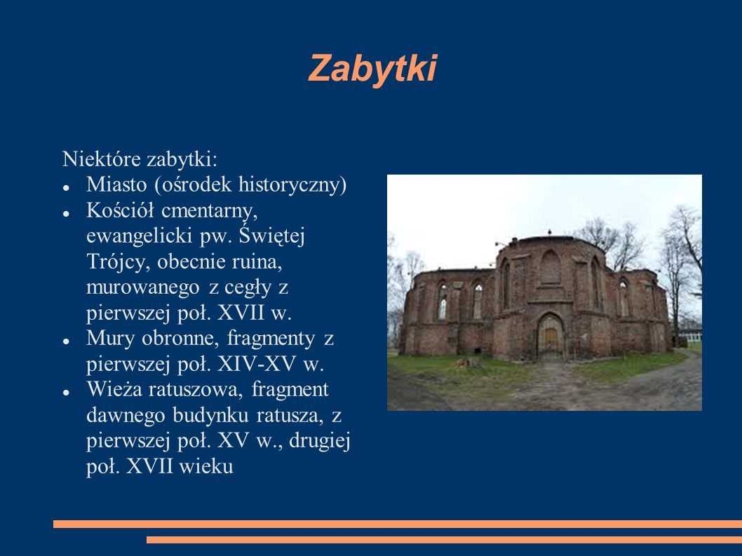 Zabytki Niektóre zabytki: Miasto (ośrodek historyczny) Kościół cmentarny, ewangelicki pw. Świętej Trójcy, obecnie ruina, murowanego z cegły z pierwsze