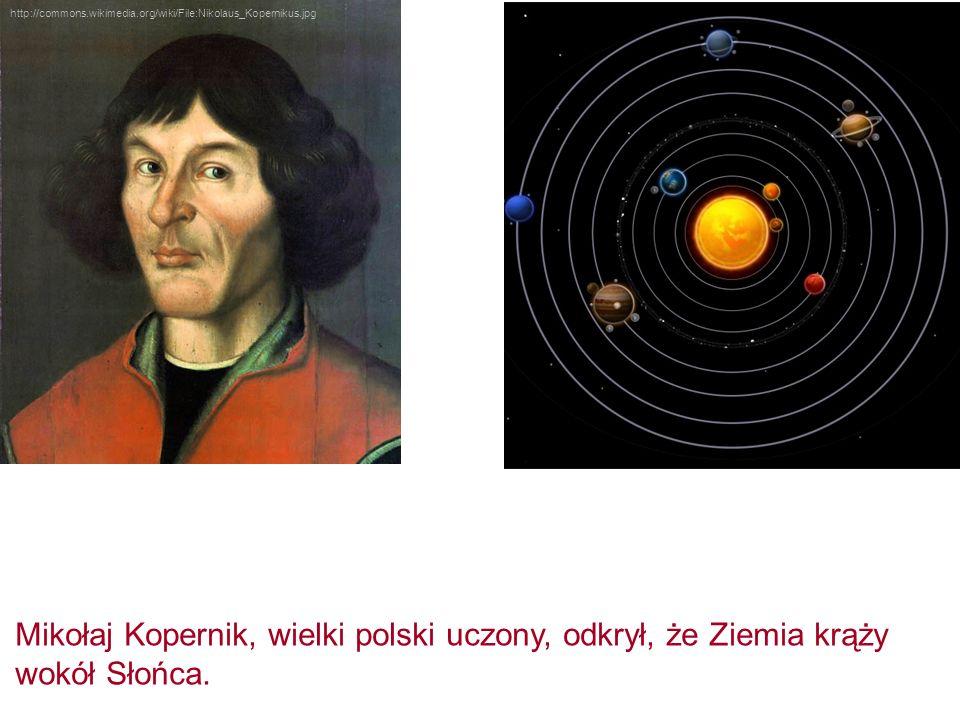 http://commons.wikimedia.org/wiki/File:Nikolaus_Kopernikus.jpg Mikołaj Kopernik, wielki polski uczony, odkrył, że Ziemia krąży wokół Słońca.