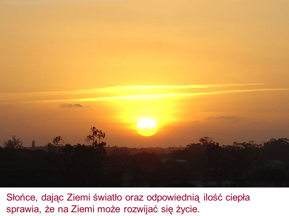 Słońce, dając Ziemi światło oraz odpowiednią ilość ciepła sprawia, że na Ziemi może rozwijać się życie.