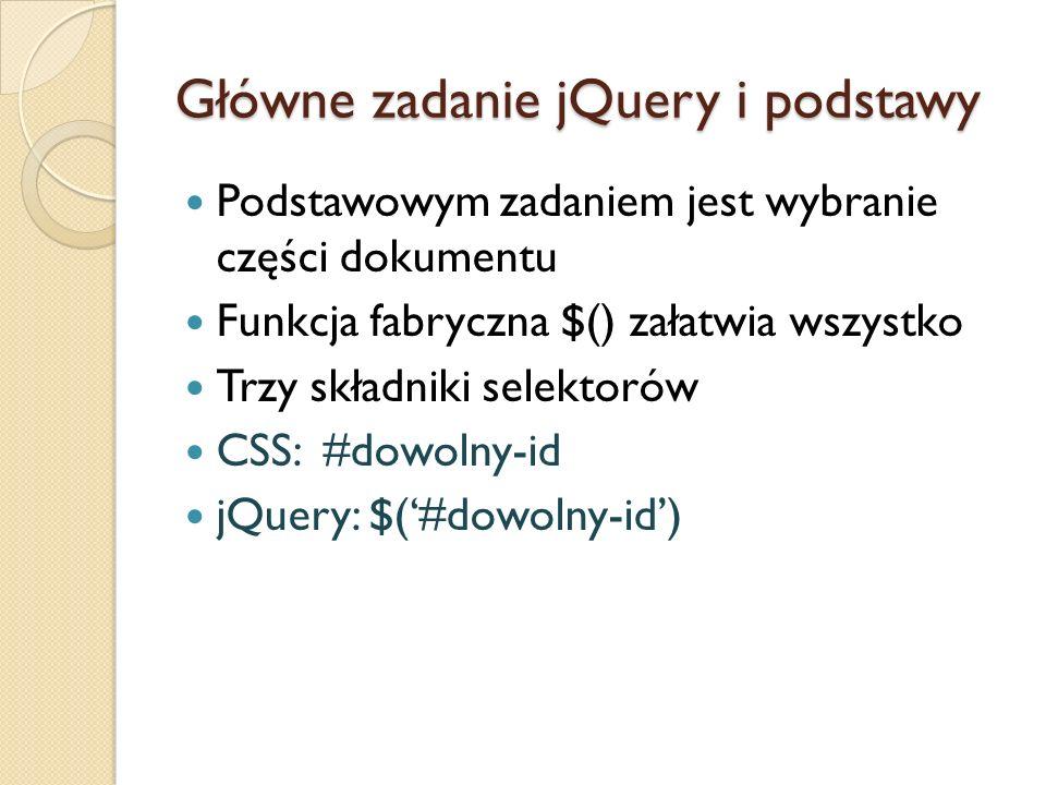 Główne zadanie jQuery i podstawy Podstawowym zadaniem jest wybranie części dokumentu Funkcja fabryczna $() załatwia wszystko Trzy składniki selektorów CSS: #dowolny-id jQuery: $('#dowolny-id')