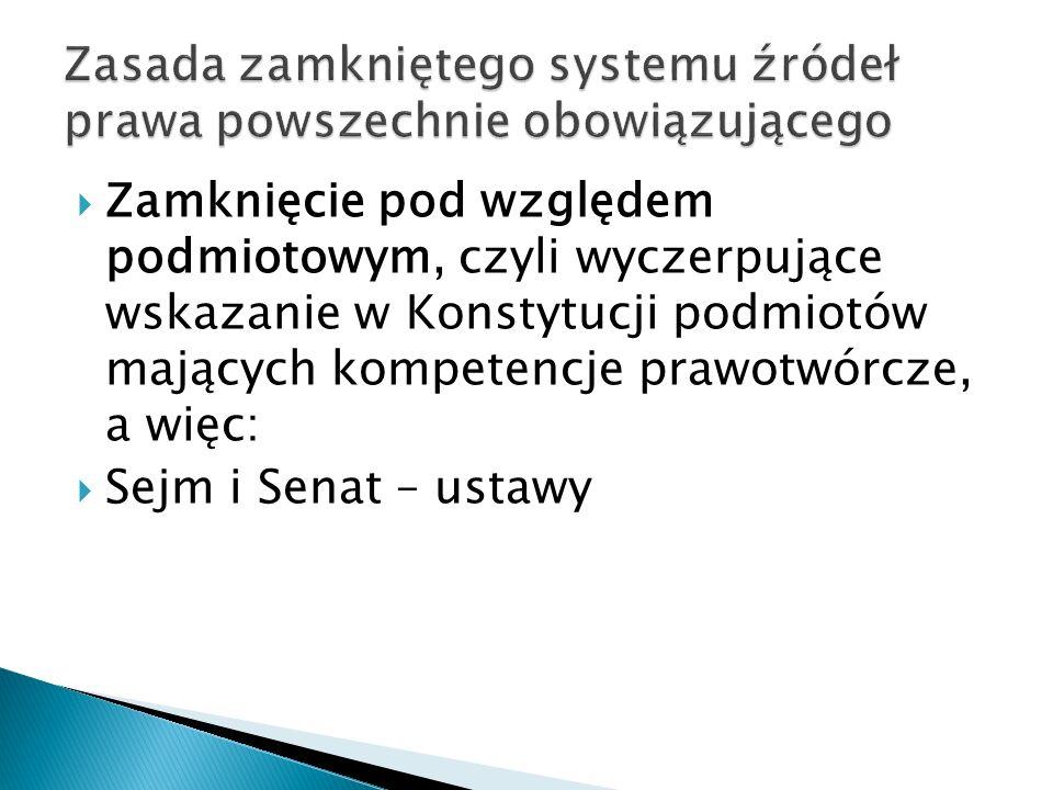  Zamknięcie pod względem podmiotowym, czyli wyczerpujące wskazanie w Konstytucji podmiotów mających kompetencje prawotwórcze, a więc:  Sejm i Senat – ustawy