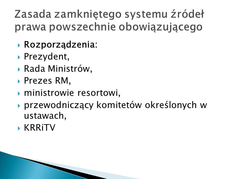  Rozporządzenia:  Prezydent,  Rada Ministrów,  Prezes RM,  ministrowie resortowi,  przewodniczący komitetów określonych w ustawach,  KRRiTV