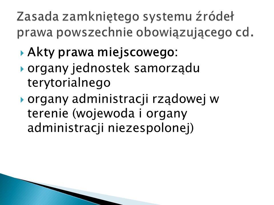  Akty prawa miejscowego:  organy jednostek samorządu terytorialnego  organy administracji rządowej w terenie (wojewoda i organy administracji niezespolonej)