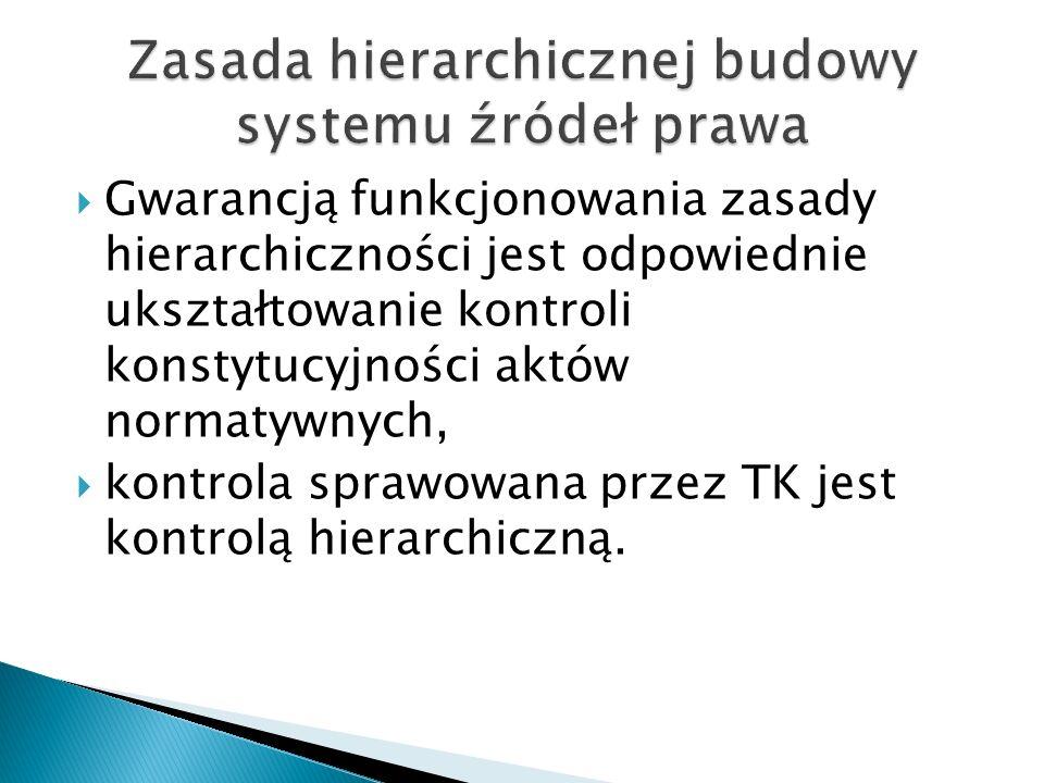  Gwarancją funkcjonowania zasady hierarchiczności jest odpowiednie ukształtowanie kontroli konstytucyjności aktów normatywnych,  kontrola sprawowana przez TK jest kontrolą hierarchiczną.