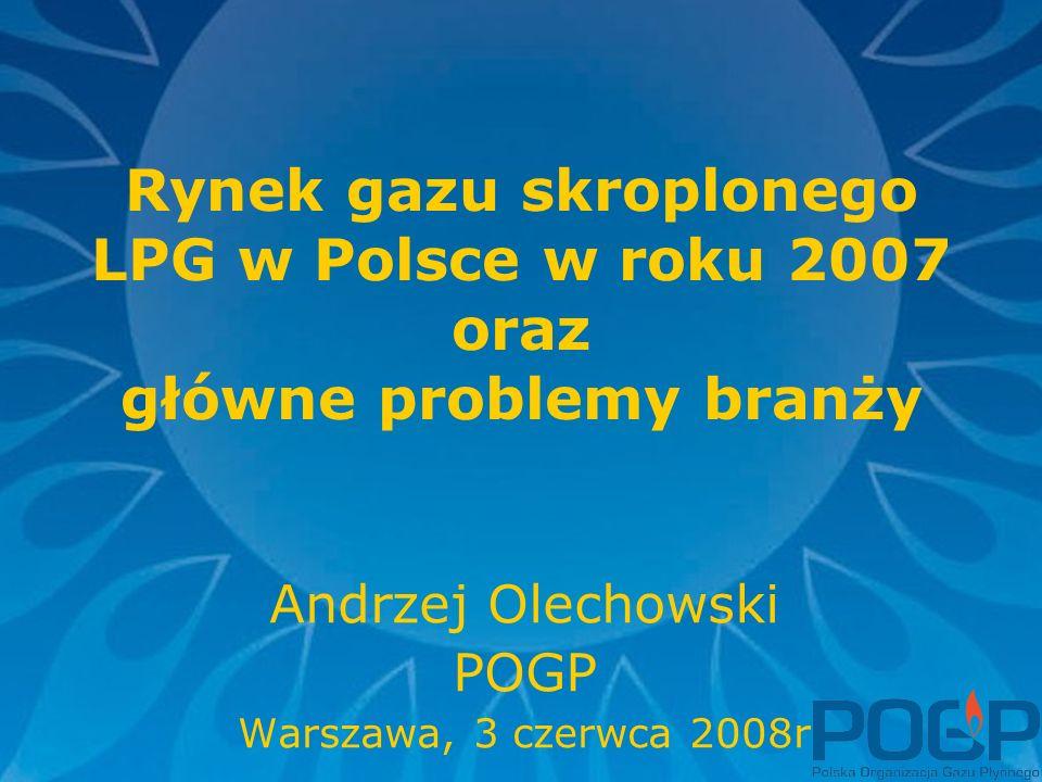 Rynek gazu skroplonego LPG w Polsce w roku 2007 oraz główne problemy branży Andrzej Olechowski POGP Warszawa, 3 czerwca 2008r