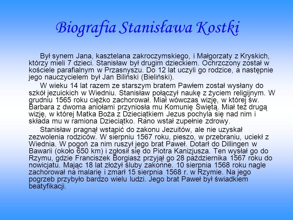 Biografia Stanisława Kostki Był synem Jana, kasztelana zakroczymskiego, i Małgorzaty z Kryskich, którzy mieli 7 dzieci. Stanisław był drugim dzieckiem