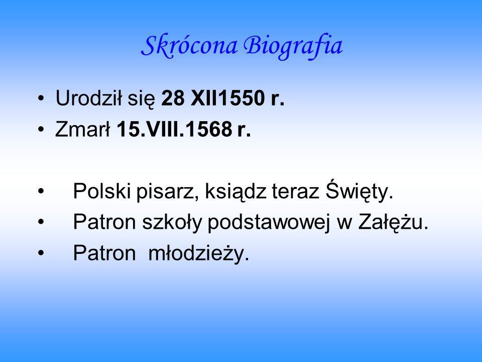 Skrócona Biografia Urodził się 28 XII1550 r. Zmarł 15.VIII.1568 r. Polski pisarz, ksiądz teraz Święty. Patron szkoły podstawowej w Załężu. Patron młod