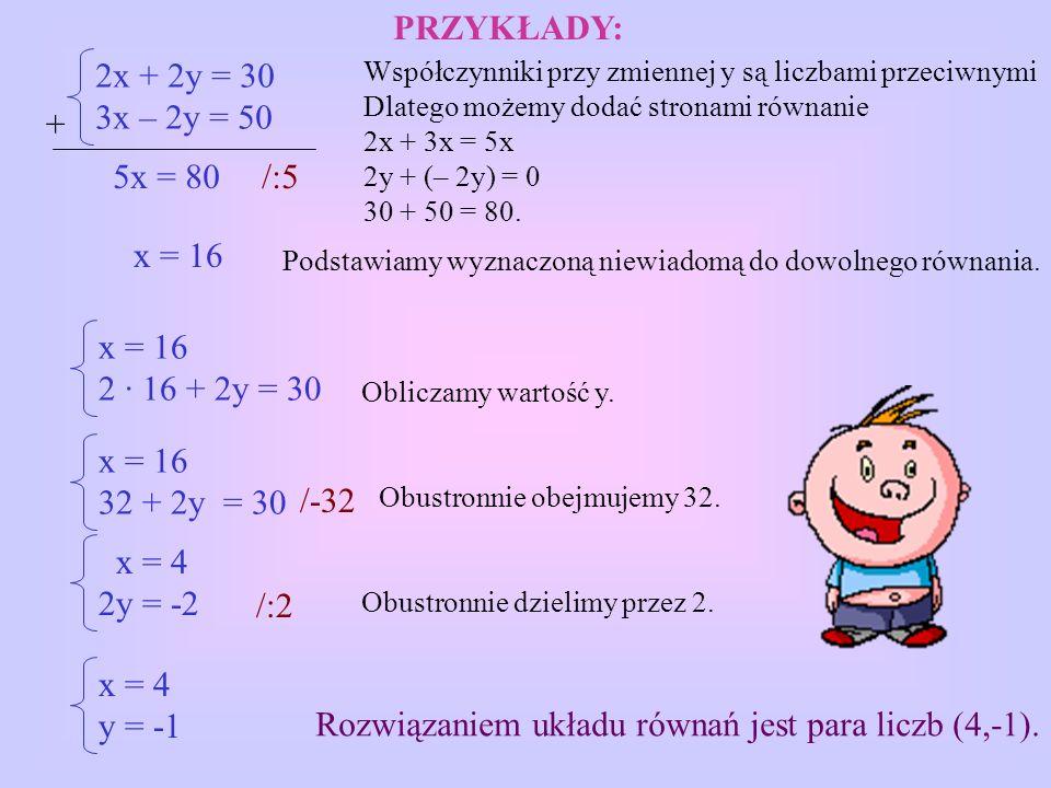 2x + 2y = 30 3x – 2y = 50 5x = 80 x = 16 2 · 16 + 2y = 30 x = 16 32 + 2y = 30 x = 4 2y = -2 Współczynniki przy zmiennej y są liczbami przeciwnymi Dlatego możemy dodać stronami równanie 2x + 3x = 5x 2y + (– 2y) = 0 30 + 50 = 80.