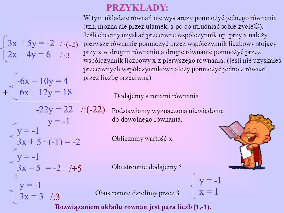 -6x – 10y = 4 6x – 12y = 18 -22y = 22 y = -1 3x + 5 · (-1) = -2 y = -1 3x – 5 = -2 y = -1 3x = 3 Dodajemy stronami równania Podstawiamy wyznaczoną niewiadomą do dowolnego równania.