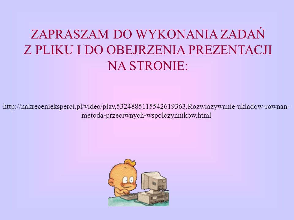 ZAPRASZAM DO WYKONANIA ZADAŃ Z PLIKU I DO OBEJRZENIA PREZENTACJI NA STRONIE: http://nakrecenieksperci.pl/video/play,5324885115542619363,Rozwiazywanie-ukladow-rownan- metoda-przeciwnych-wspolczynnikow.html