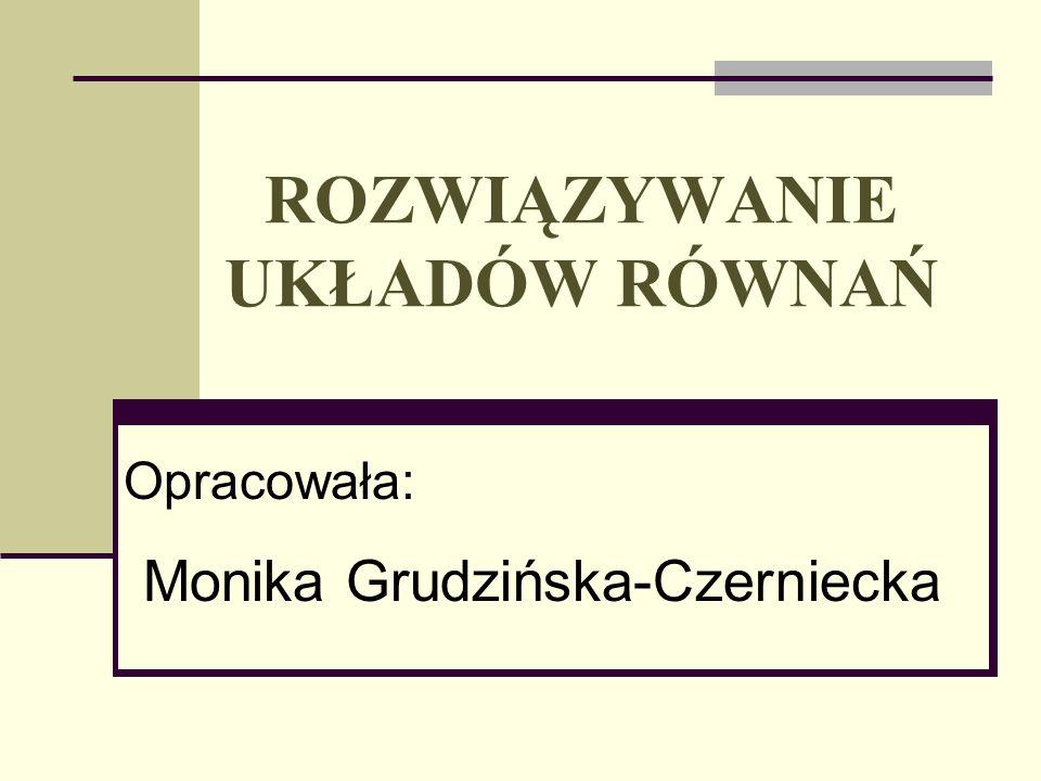 ROZWIĄZYWANIE UKŁADÓW RÓWNAŃ Opracowała: Monika Grudzińska-Czerniecka