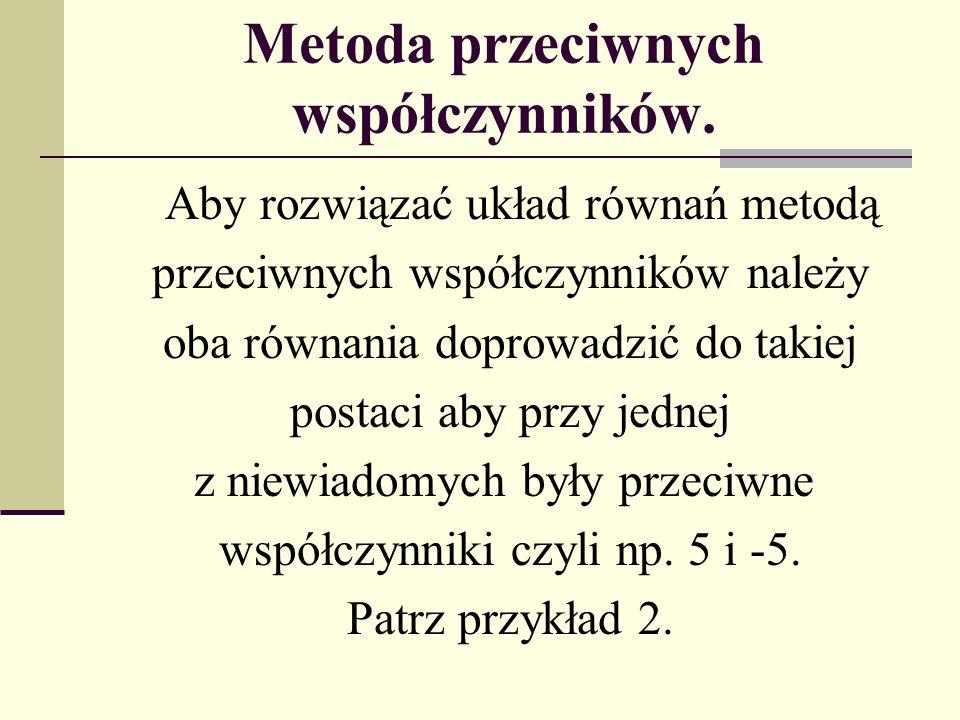 Metoda przeciwnych współczynników. Aby rozwiązać układ równań metodą przeciwnych współczynników należy oba równania doprowadzić do takiej postaci aby