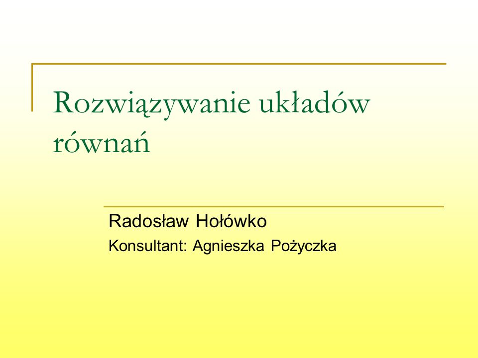 Rozwiązywanie układów równań Radosław Hołówko Konsultant: Agnieszka Pożyczka