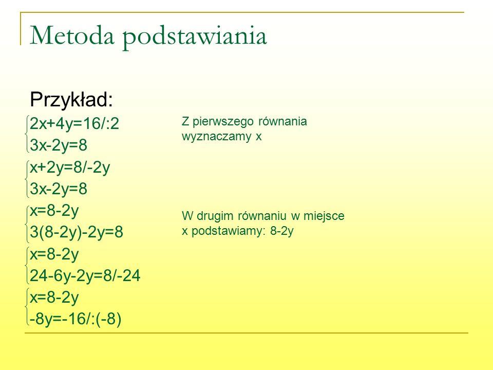Metoda podstawiania Przykład: 2x+4y=16/:2 3x-2y=8 x+2y=8/-2y 3x-2y=8 x=8-2y 3(8-2y)-2y=8 x=8-2y 24-6y-2y=8/-24 x=8-2y -8y=-16/:(-8) Z pierwszego równania wyznaczamy x W drugim równaniu w miejsce x podstawiamy: 8-2y