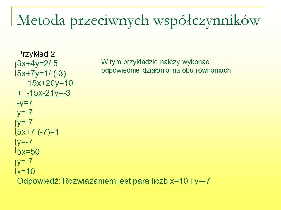 Metoda przeciwnych współczynników Przykład 2 3x+4y=2/∙5 5x+7y=1/∙(-3) 15x+20y=10 + -15x-21y=-3 -y=7 y=-7 5x+7∙(-7)=1 y=-7 5x=50 y=-7 x=10 Odpowiedź: Rozwiązaniem jest para liczb x=10 i y=-7 W tym przykładzie należy wykonać odpowiednie działania na obu równaniach