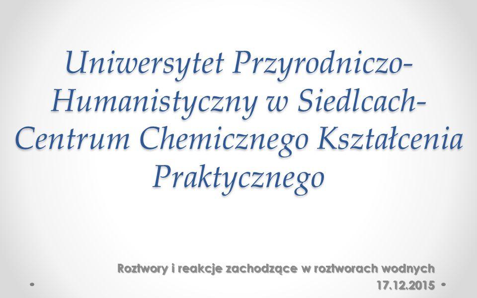 Uniwersytet Przyrodniczo- Humanistyczny w Siedlcach- Centrum Chemicznego Kształcenia Praktycznego Roztwory i reakcje zachodzące w roztworach wodnych 17.12.2015