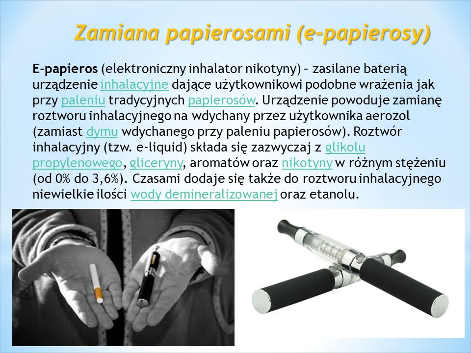 Zamiana papierosami (e-papierosy) E-papieros (elektroniczny inhalator nikotyny) – zasilane baterią urządzenie inhalacyjne dające użytkownikowi podobne wrażenia jak przy paleniu tradycyjnych papierosów.