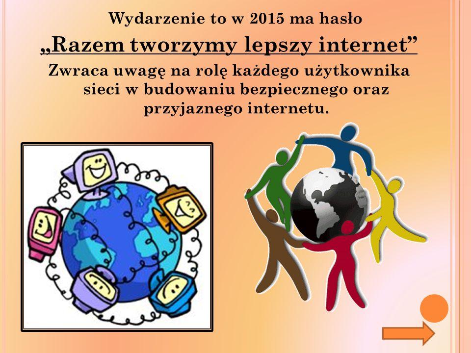 """Wydarzenie to w 2015 ma hasło """"Razem tworzymy lepszy internet Zwraca uwagę na rolę każdego użytkownika sieci w budowaniu bezpiecznego oraz przyjaznego internetu."""