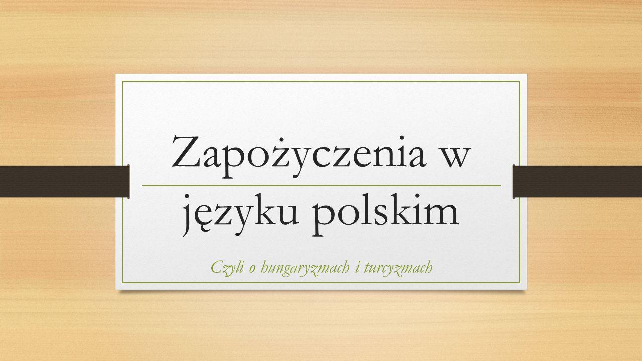 Zapożyczenia w języku polskim Czyli o hungaryzmach i turcyzmach