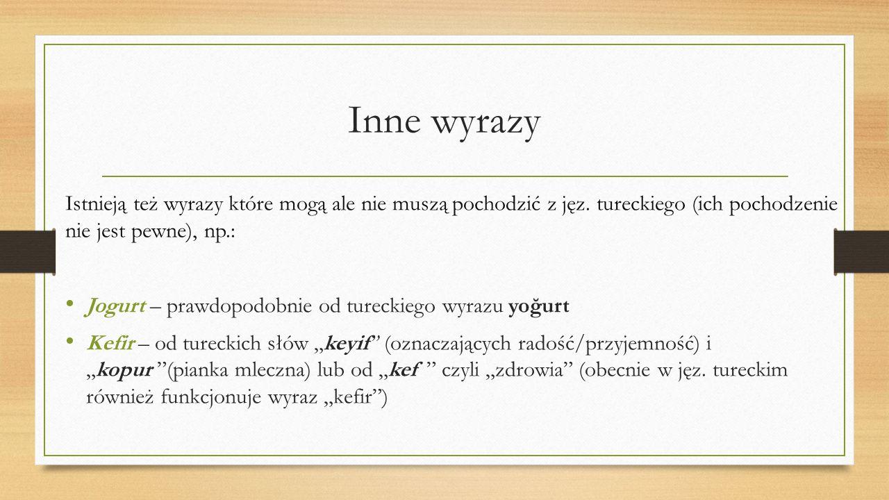 Inne wyrazy Istnieją też wyrazy które mogą ale nie muszą pochodzić z jęz. tureckiego (ich pochodzenie nie jest pewne), np.: Jogurt – prawdopodobnie od