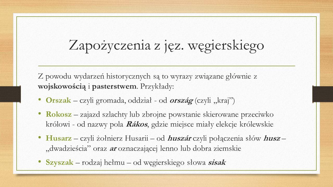 Zapożyczenia z jęz. węgierskiego Z powodu wydarzeń historycznych są to wyrazy związane głównie z wojskowością i pasterstwem. Przykłady: Orszak – czyli