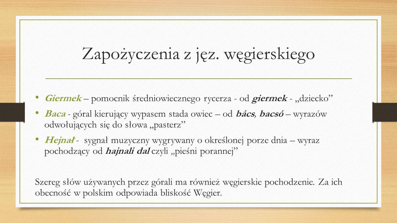 """Zapożyczenia z jęz. węgierskiego Giermek – pomocnik średniowiecznego rycerza - od giermek - """"dziecko"""" Baca - góral kierujący wypasem stada owiec – od"""