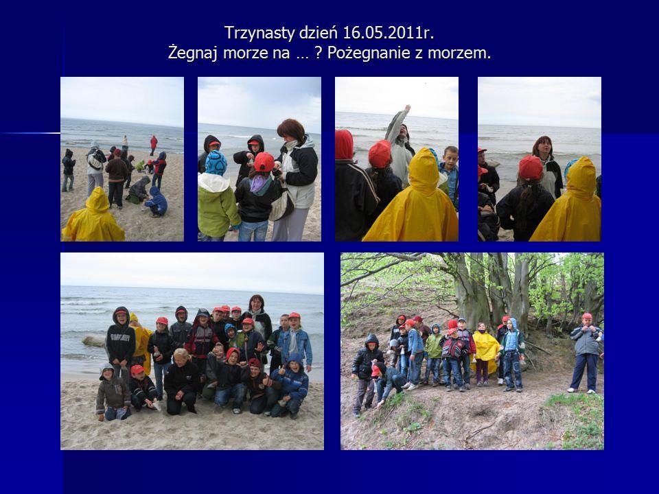 Trzynasty dzień 16.05.2011r. Żegnaj morze na … Pożegnanie z morzem.