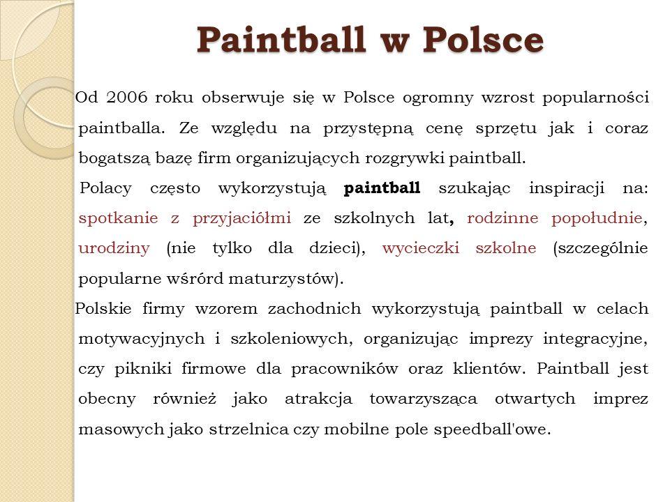 Paintball w Polsce Od 2006 roku obserwuje się w Polsce ogromny wzrost popularności paintballa. Ze względu na przystępną cenę sprzętu jak i coraz bogat