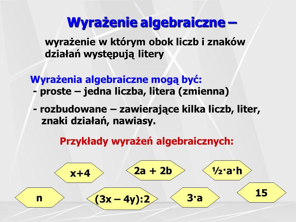 Wyrażenie algebraiczne – wyrażenie w którym obok liczb i znaków działań występują litery Wyrażenia algebraiczne mogą być: - proste – jedna liczba, litera (zmienna) - rozbudowane – zawierające kilka liczb, liter, znaki działań, nawiasy.