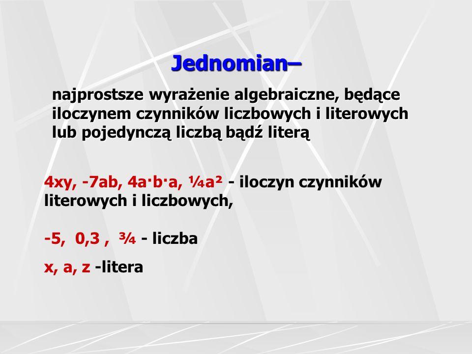 Jednomian– najprostsze wyrażenie algebraiczne, będące iloczynem czynników liczbowych i literowych lub pojedynczą liczbą bądź literą 4xy, -7ab, 4a·b·a,