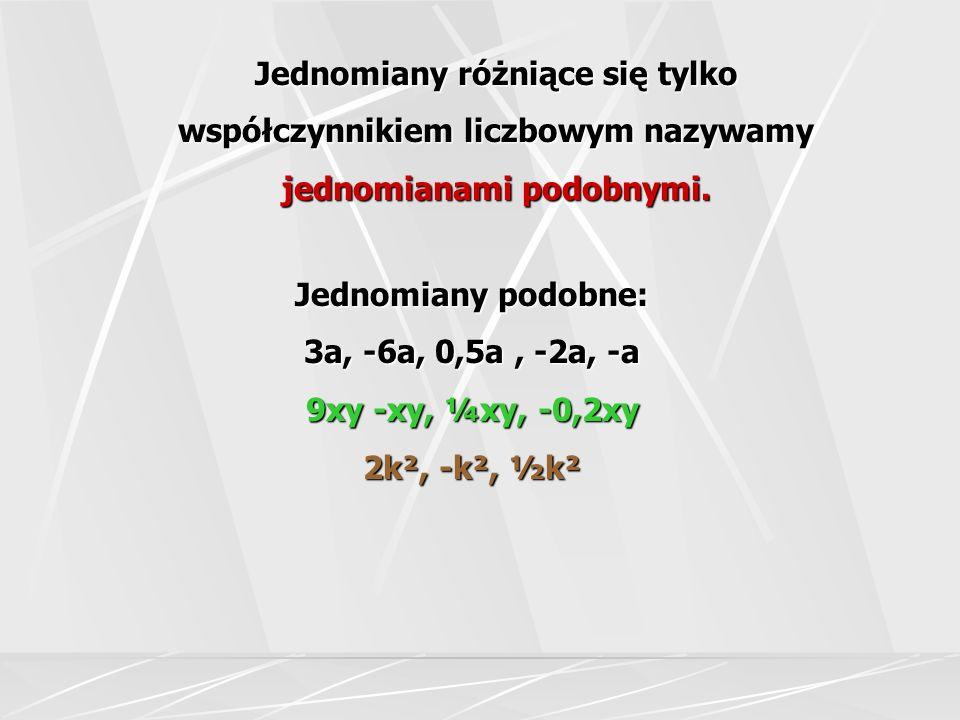 Jednomiany różniące się tylko współczynnikiem liczbowym nazywamy jednomianami podobnymi. Jednomiany podobne: 3a, -6a, 0,5a, -2a, -a 9xy -xy, ¼xy, -0,2