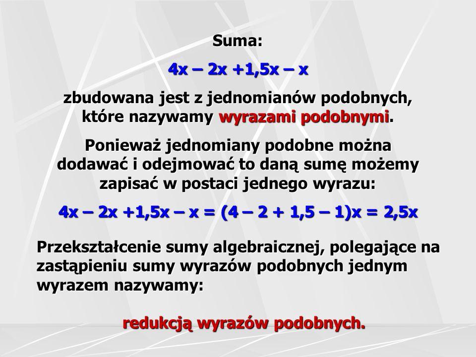 W sumie algebraicznej: 3x – 7a +3,5x + 2,5 x – 9a + 10a występują dwa rodzaje wyrazów podobnych sumę wyrazów podobnych zastępujemy jednym wyrazem: sumę wyrazów podobnych zastępujemy jednym wyrazem: 9x – 6a możemy zamienić kolejność wyrazów tej sumy pisząc obok siebie wyrazy podobne: możemy zamienić kolejność wyrazów tej sumy pisząc obok siebie wyrazy podobne: 3x +3,5x + 2,5 x + 10a – 7a – 9a zaznaczmy je dwoma kolorami: zaznaczmy je dwoma kolorami: 3x – 7a +3,5x + 2,5 x – 9a + 10a ponieważ jednomiany 9x i – 6a nie są podobne, to nie wolno ich dodawać ani odejmować.