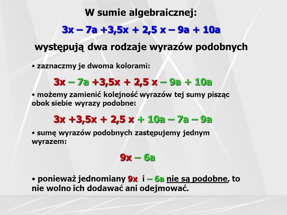 W sumie algebraicznej: 3x – 7a +3,5x + 2,5 x – 9a + 10a występują dwa rodzaje wyrazów podobnych sumę wyrazów podobnych zastępujemy jednym wyrazem: sum