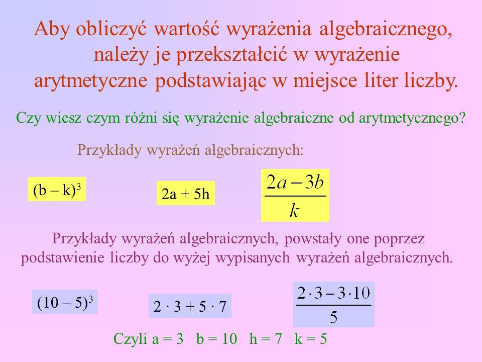 Aby obliczyć wartość wyrażenia algebraicznego, należy je przekształcić w wyrażenie arytmetyczne podstawiając w miejsce liter liczby.