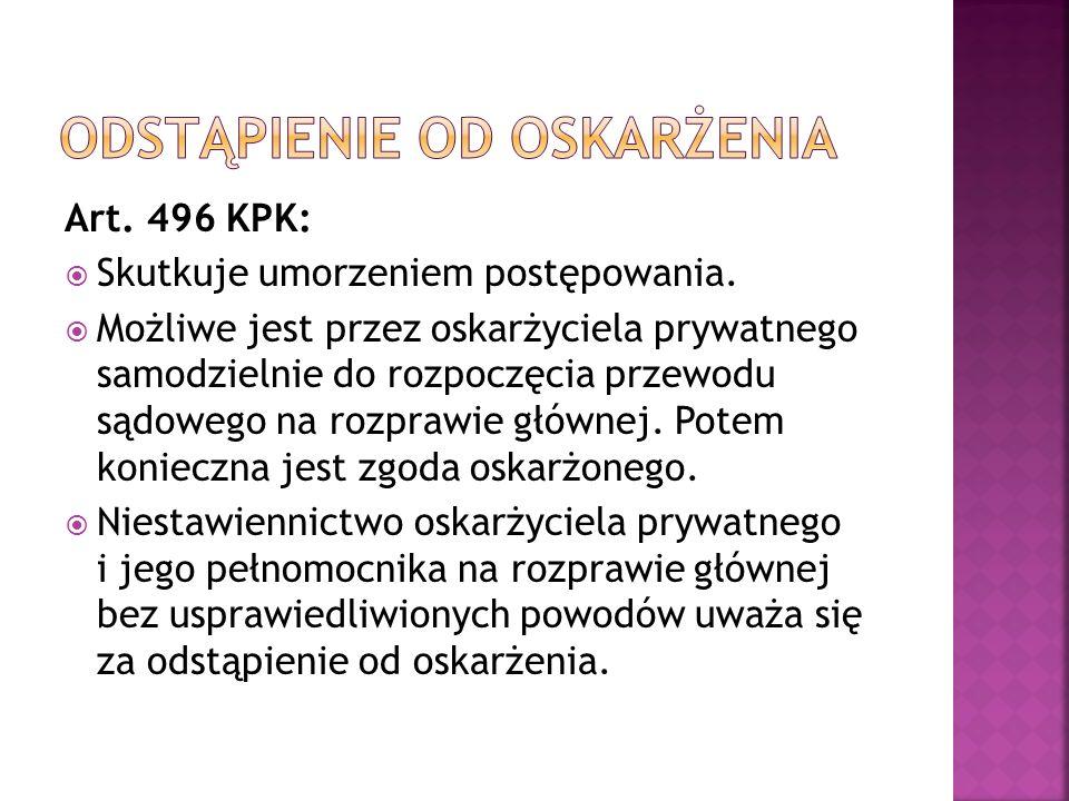 Art. 496 KPK:  Skutkuje umorzeniem postępowania.  Możliwe jest przez oskarżyciela prywatnego samodzielnie do rozpoczęcia przewodu sądowego na rozpra