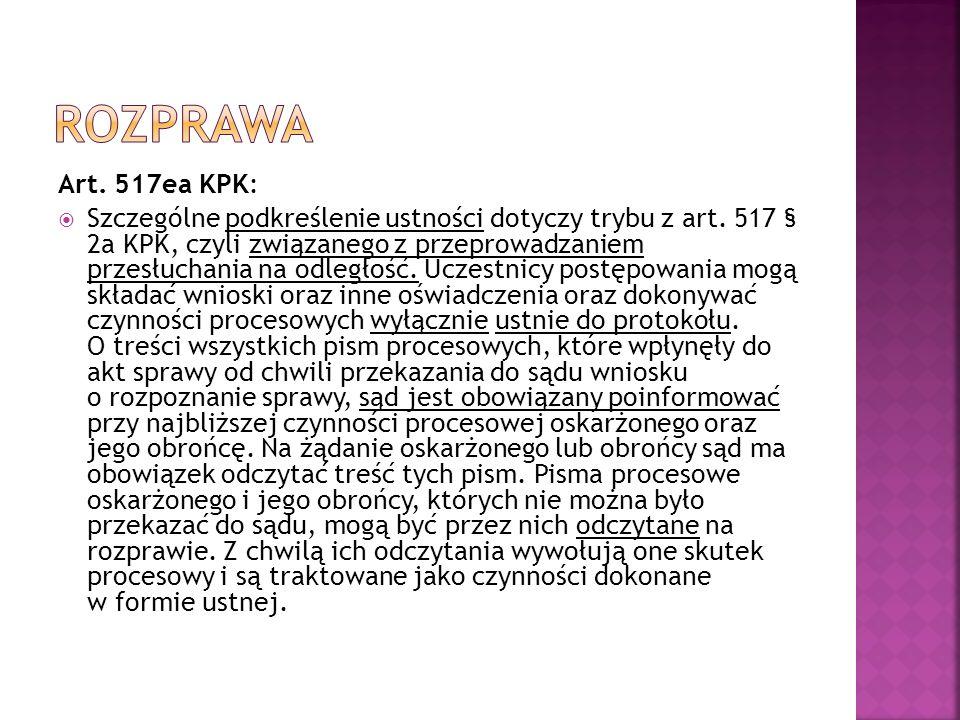 Art. 517ea KPK:  Szczególne podkreślenie ustności dotyczy trybu z art. 517 § 2a KPK, czyli związanego z przeprowadzaniem przesłuchania na odległość.