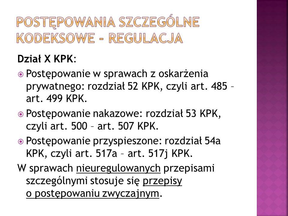 Dział X KPK:  Postępowanie w sprawach z oskarżenia prywatnego: rozdział 52 KPK, czyli art. 485 – art. 499 KPK.  Postępowanie nakazowe: rozdział 53 K